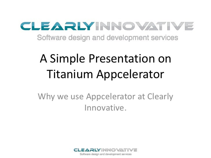 A Simple Presentation on Titanium AppceleratorWhy we use Appcelerator at Clearly          Innovative.