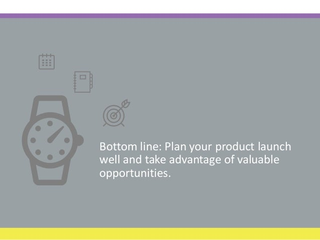 Bottom line: Plan your product launch well and take advantage of valuable opportunities.