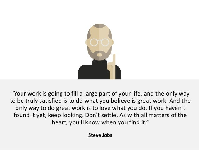 """""""Your work is going to fill a large part of your life, and the only way to be truly satisfied is to do what you believe is..."""