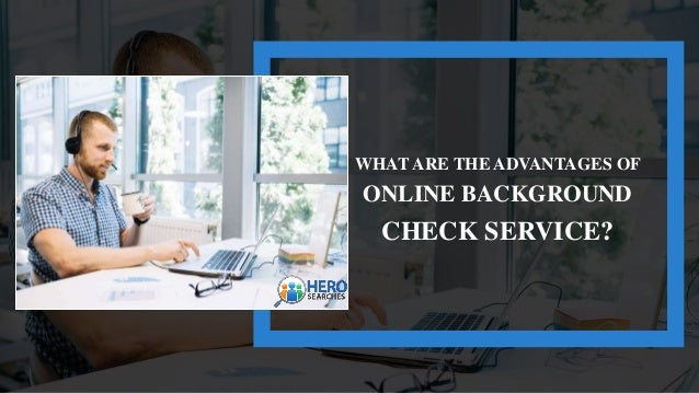 WHAT ARE THE ADVANTAGES OF ONLINE BACKGROUND CHECK SERVICE?
