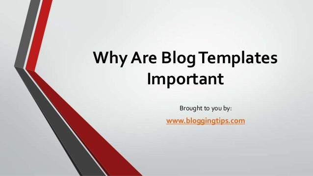 Why Are Blog Templates Important Brought to you by:  www.bloggingtips.com