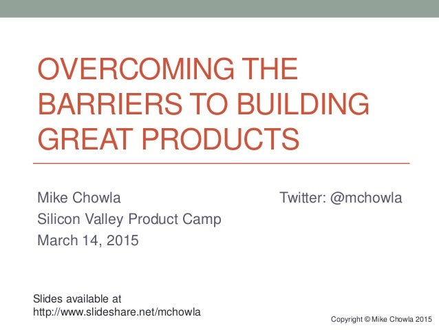 OVERCOMING THE BARRIERS TO BUILDING GREAT PRODUCTS Mike Chowla Twitter: @mchowla Silicon Valley Product Camp March 14, 201...