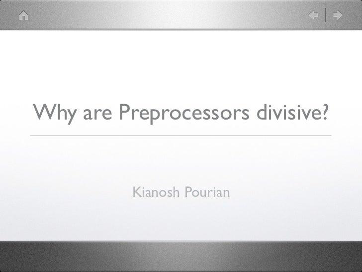 Why are Preprocessors divisive?          Kianosh Pourian