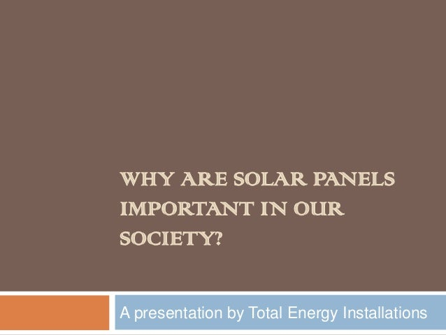 WHY ARE SOLAR PANELS IMPORTANT IN OUR SOCIETY? A presentation by Total Energy Installations