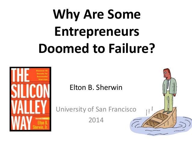 Why Are Some Entrepreneurs Doomed to Failure?  Elton B. Sherwin  University of San Francisco  2014