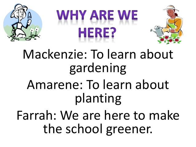 Mackenzie: To learn about gardening Amarene: To learn about planting Farrah: We are here to make the school greener.