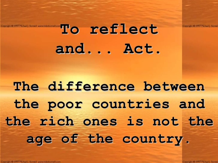 To reflect and ...  Act. The difference between the poor countries and the rich ones is not the age of the country.