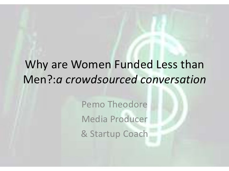 Why are Women Funded Less thanMen?:a crowdsourced conversation          Pemo Theodore          Media Producer          & S...