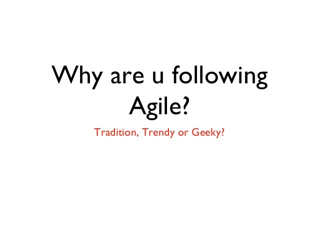 Why are u following Agile? Tradition, Trendy or Geeky?