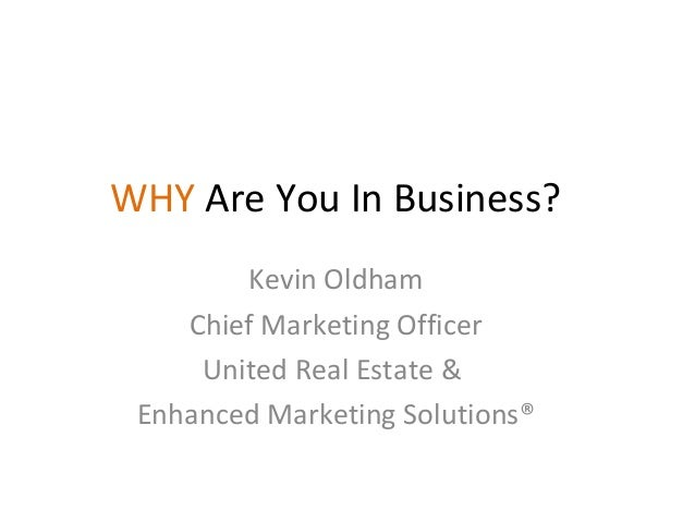 Kevin Oldham Chief Marketing Officer United Real Estate & Enhanced Marketing Solutions® WHY Are You In Business?