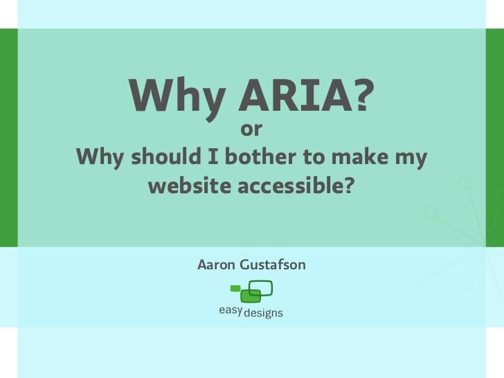 Why ARIA?               or Why should I bother to make my      website accessible?             Aaron Gustafson