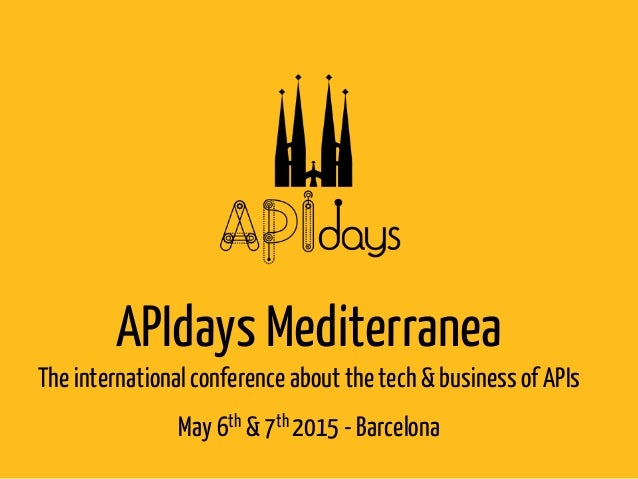 APIdays Mediterranea Theinternationalconference about the tech& business of APIs May6th & 7th 2015 - Barcelona