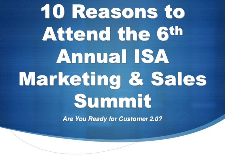 10 Reasons to Attend the 6th Annual ISA Marketing & Sales Summit<br />Are You Ready for Customer 2.0?<br />