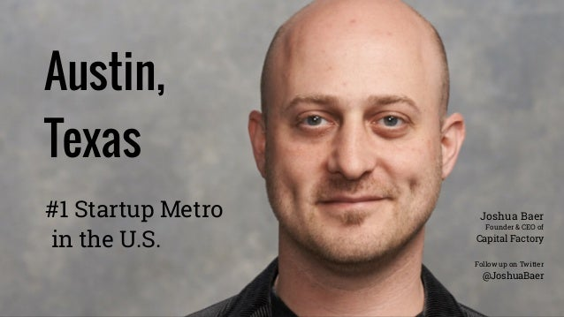 Austin, Texas Follow up on Twitter @JoshuaBaer #1 Startup Metro in the U.S. Joshua Baer Founder & CEO of Capital Factory