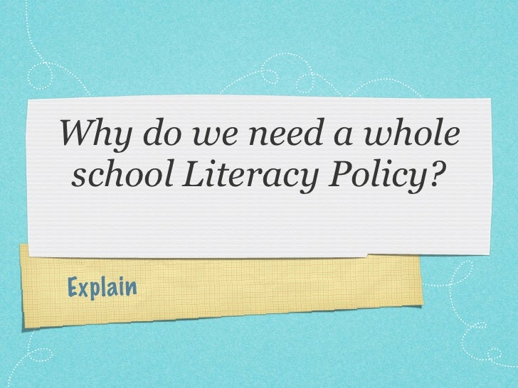 Why do we need a wholeschool Literacy Policy?Ex p la in