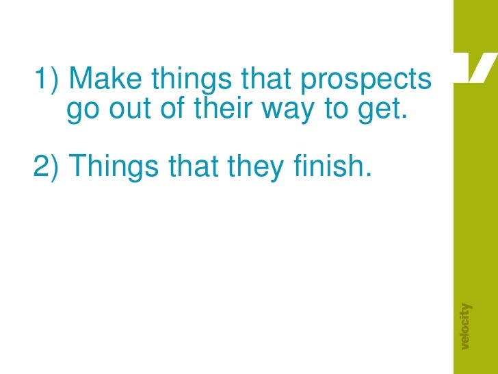 1) Make things that prospects     go out of their way to get.2) Things that they finish.<br />
