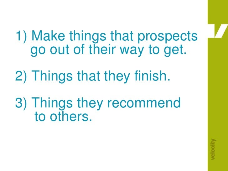 1) Make things that prospects     go out of their way to get.2) Things that they finish.3) Things they recommend      to o...