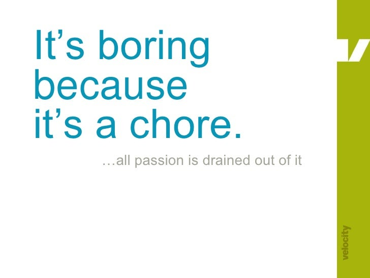 It's boring because it's a chore.<br />…all passion is drained out of it<br />