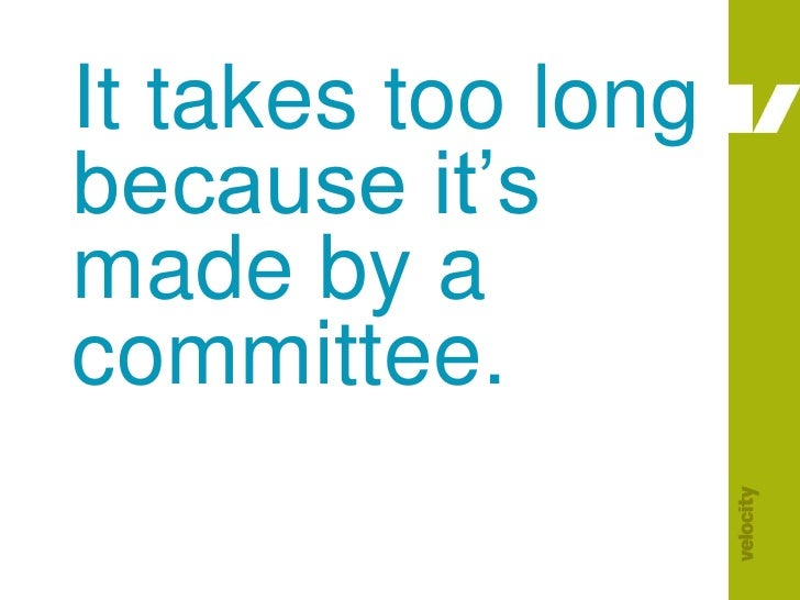 It takes too long because it's made by a committee.<br />
