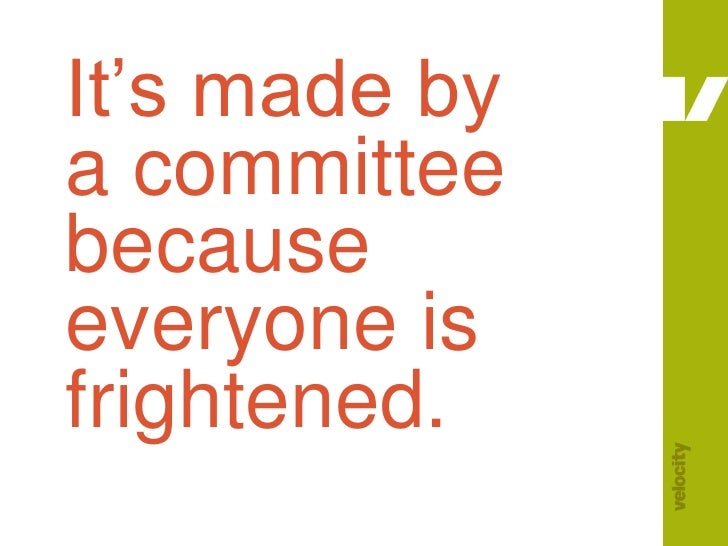 It's made by a committee because everyone is frightened.<br />