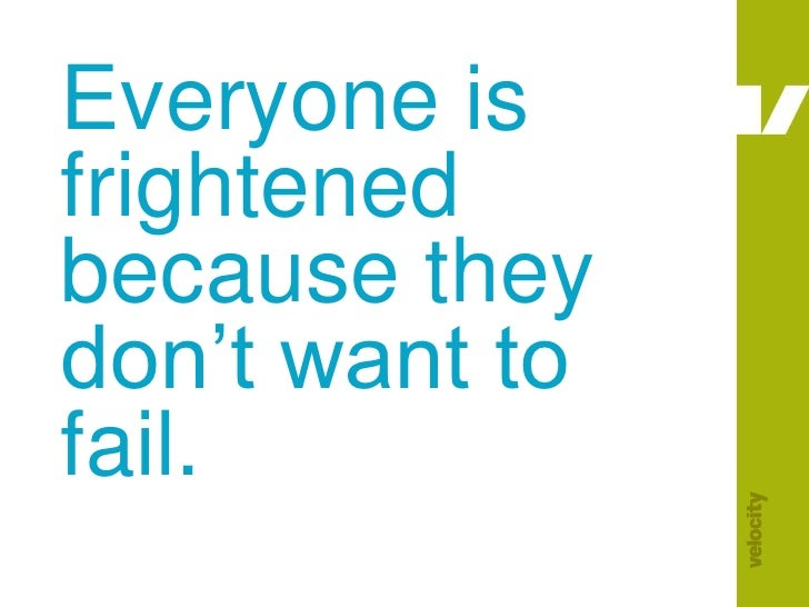 Everyone is frightened because they don't want to fail.<br />