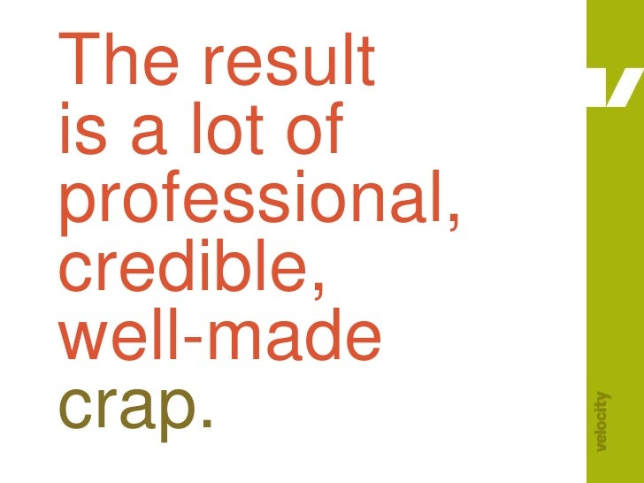 The result is a lot of professional, credible, well-madecrap.<br />