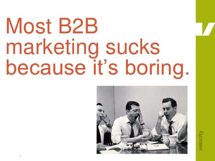 2<br />Most B2B marketing sucks because it's boring.<br />