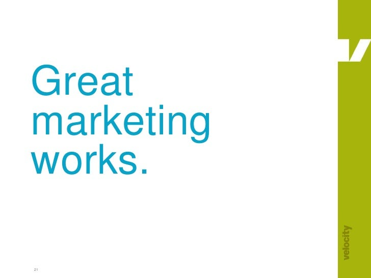 21<br />Great marketing works.<br />
