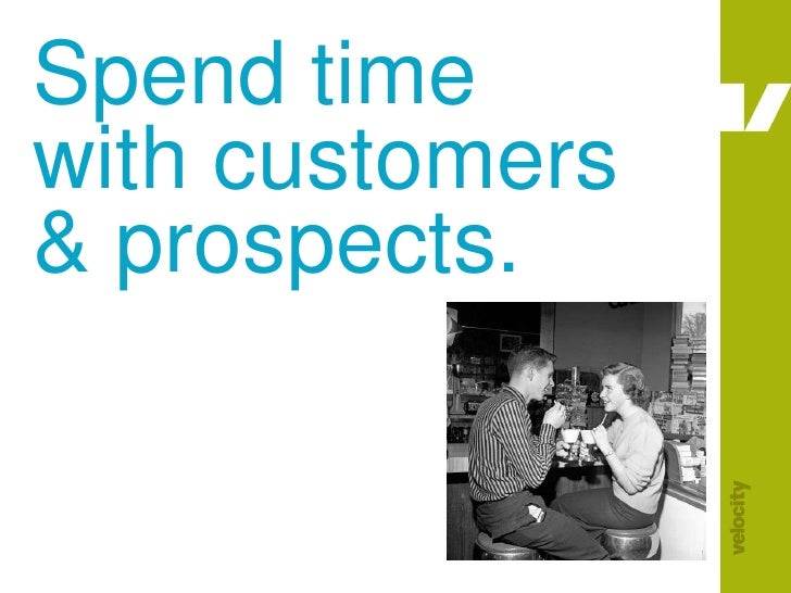 Spend time with customers & prospects.<br />