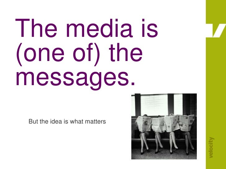 The media is (one of) the messages.<br />But the idea is what matters<br />