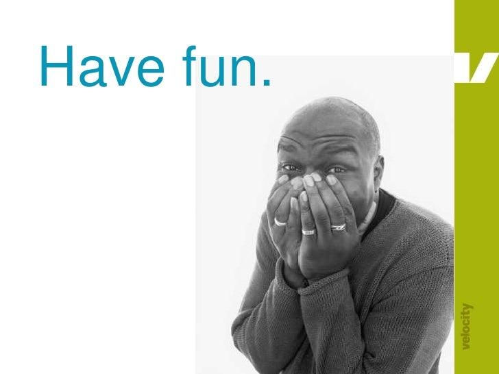 Have fun.<br />