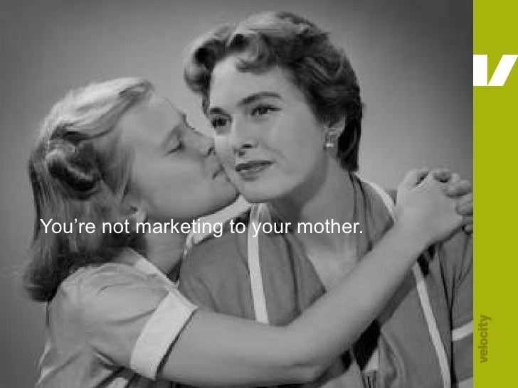 You're not marketing to your mother.<br />