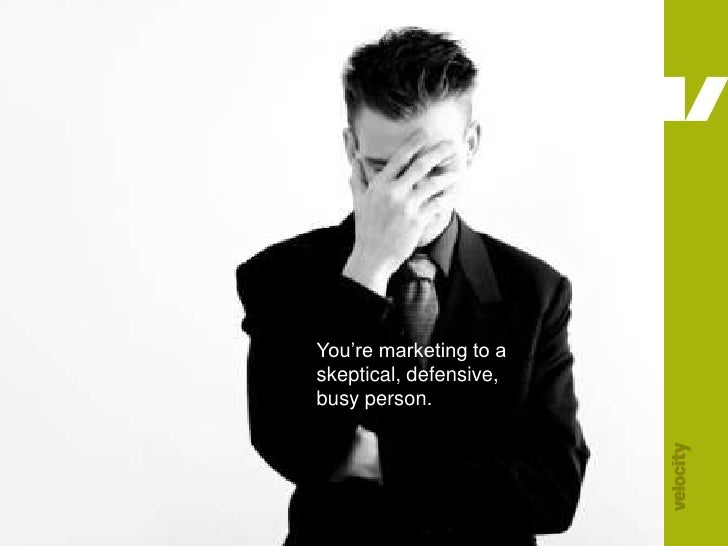 You're marketing to a skeptical, defensive, busy person.<br />