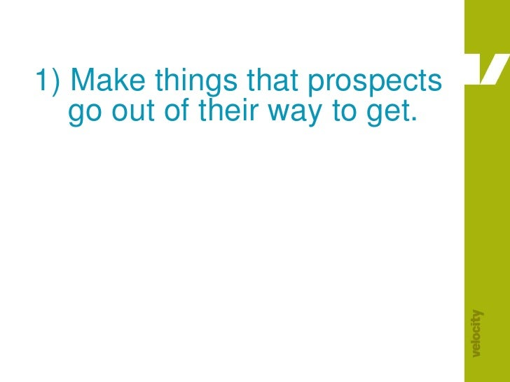 1) Make things that prospects     go out of their way to get.<br />
