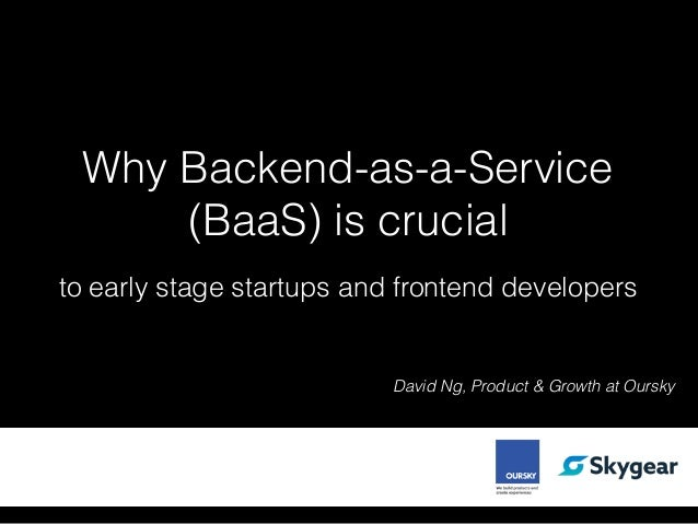 Why Backend-as-a-Service (BaaS) is crucial David Ng, Product & Growth at Oursky to early stage startups and frontend devel...