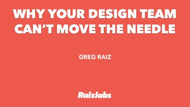 + GREG RAIZ WHY YOUR DESIGN TEAM CAN'T MOVE THE NEEDLE