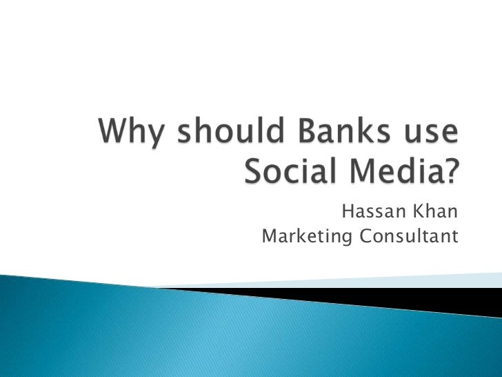 Why should Banks use Social Media?<br />Hassan Khan<br />Marketing Consultant<br />