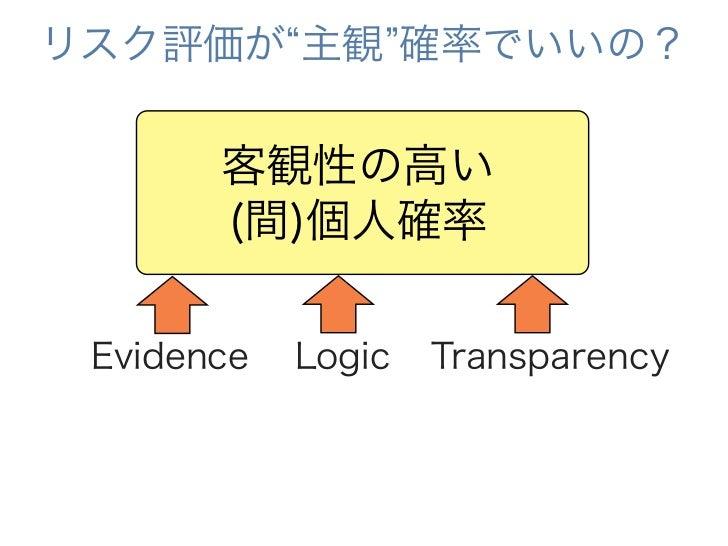 リスク評価が 主観 確率でいいの?       客観性の高い       (間)個人確率 Evidence   Logic   Transparency
