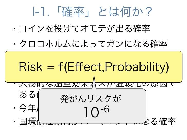 I-1.「確率」とは何か?・コインを投げてオモテが出る確率・クロロホルムによってガンになる確率・2050年までに地球の気温が2度以上上昇 Risk = f(Effect,Probability)する確率・人為的な温室効果ガスが温暖化の原因であ...