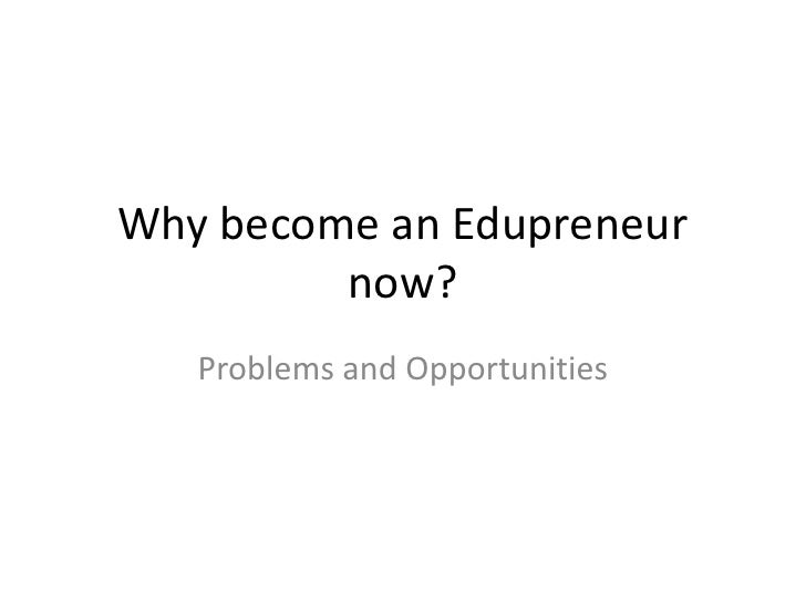 Why become an Edupreneur         now?   Problems and Opportunities