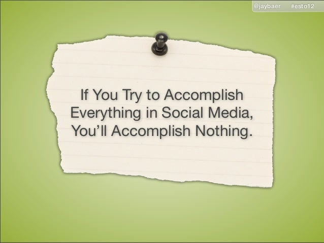 @jaybaer   #esto12 If You Try to AccomplishEverything in Social Media,You'll Accomplish Nothing.