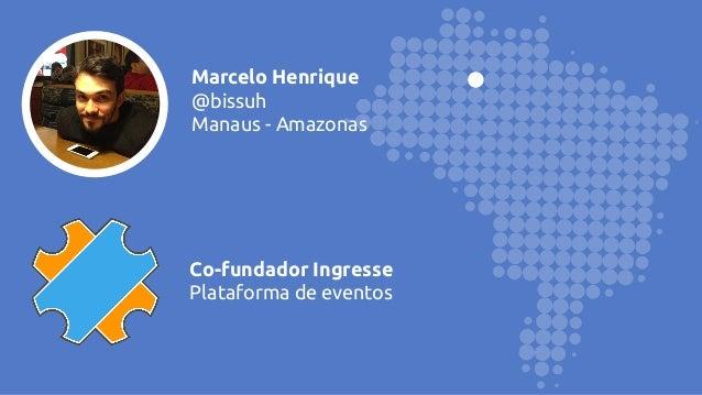Marcelo Henrique @bissuh Manaus - Amazonas Co-fundador Ingresse Plataforma de eventos
