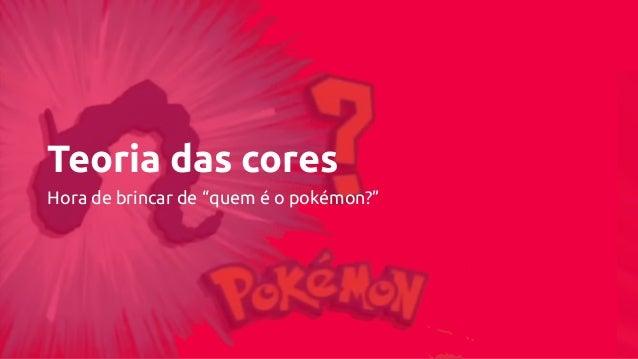 """Teoria das cores Hora de brincar de """"quem é o pokémon?"""""""