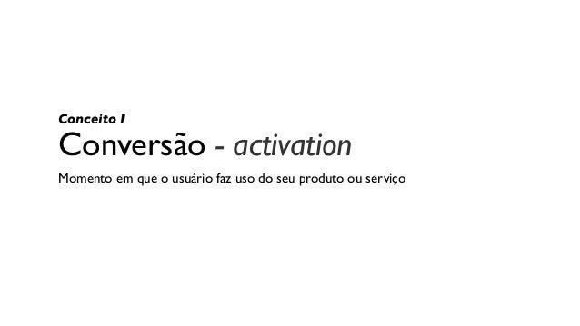 Conversão - activation Momento em que o usuário faz uso do seu produto ou serviço Conceito I