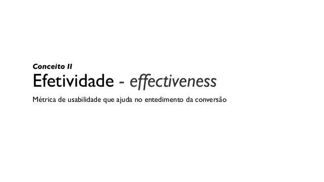 Efetividade - effectiveness Métrica de usabilidade que ajuda no entedimento da conversão Conceito II