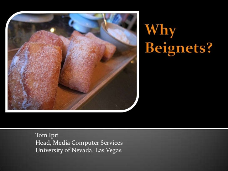 Why Beignets?<br />Tom Ipri<br />Head, Media Computer Services<br />University of Nevada, Las Vegas<br />