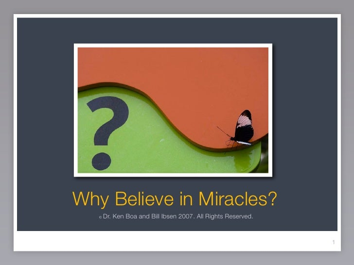 Why Believe in Miracles?   ©   Dr. Ken Boa and Bill Ibsen 2007. All Rights Reserved.                                      ...