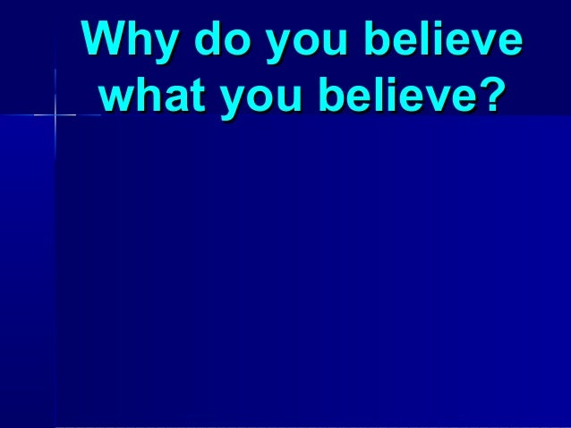 Why do you believewhat you believe?
