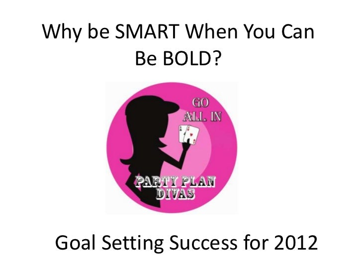 Why be SMART When You Can        Be BOLD? Goal Setting Success for 2012