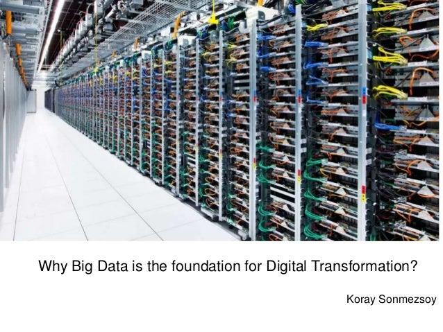 + Why Big Data is the foundation for Digital Transformation? Koray Sonmezsoy